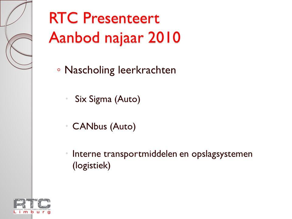 RTC Presenteert Aanbod najaar 2010 ◦ Nascholing leerkrachten  Six Sigma (Auto)  CANbus (Auto)  Interne transportmiddelen en opslagsystemen (logistiek)