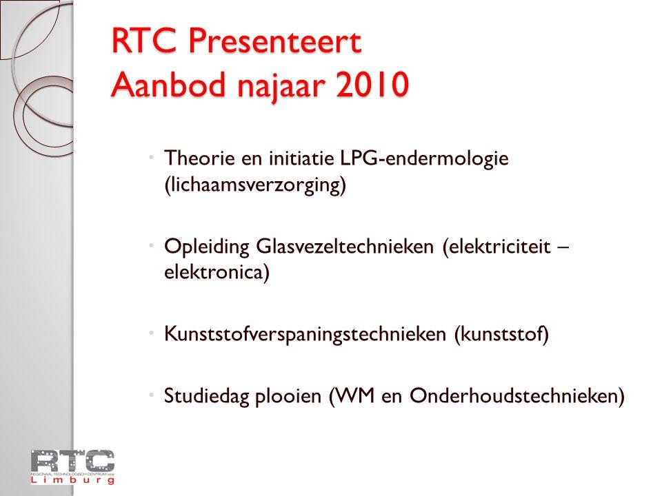 RTC Presenteert Aanbod najaar 2010  Theorie en initiatie LPG-endermologie (lichaamsverzorging)  Opleiding Glasvezeltechnieken (elektriciteit – elektronica)  Kunststofverspaningstechnieken (kunststof)  Studiedag plooien (WM en Onderhoudstechnieken)
