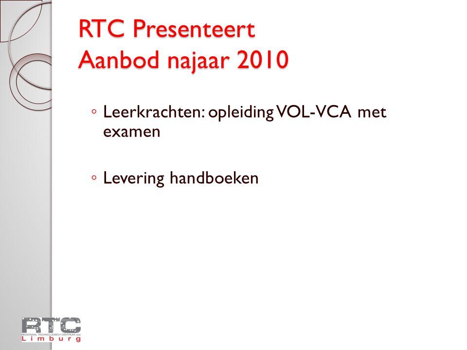 RTC Presenteert Aanbod najaar 2010 ◦ Leerkrachten: opleiding VOL-VCA met examen ◦ Levering handboeken