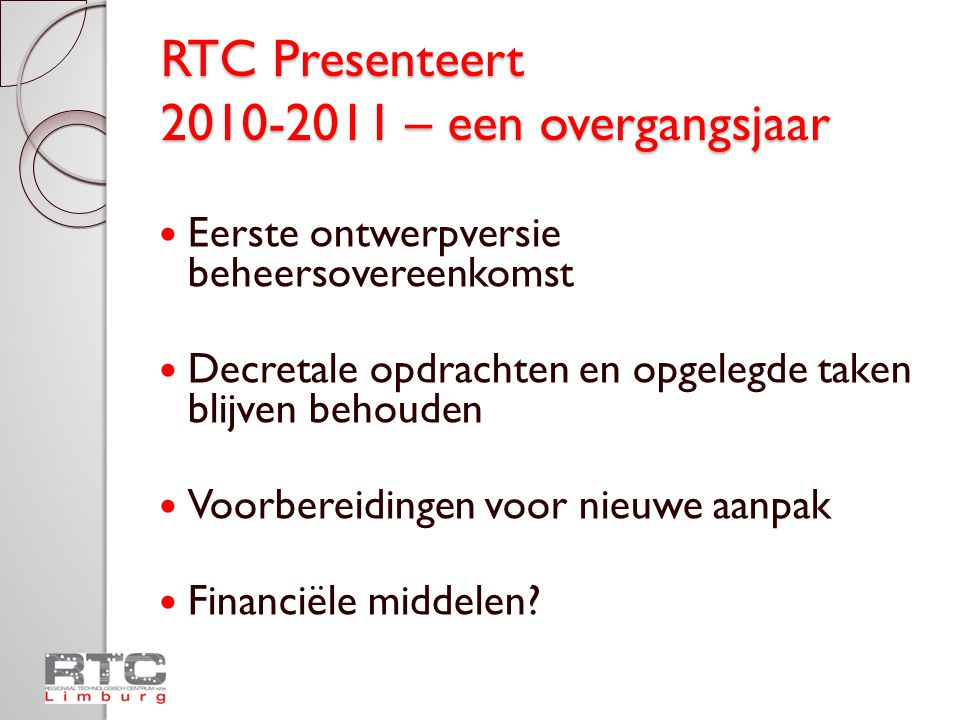 RTC Presenteert 2010-2011 – een overgangsjaar Eerste ontwerpversie beheersovereenkomst Decretale opdrachten en opgelegde taken blijven behouden Voorbereidingen voor nieuwe aanpak Financiële middelen