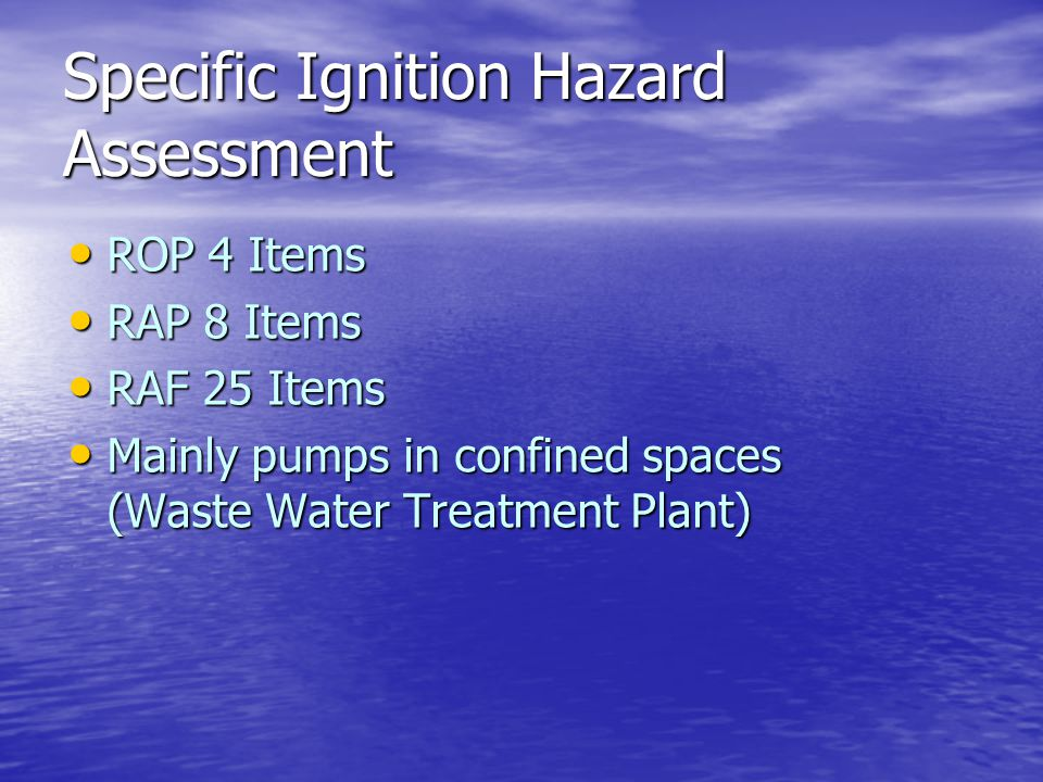 Specific Ignition Hazard Assessment ROP 4 Items ROP 4 Items RAP 8 Items RAP 8 Items RAF 25 Items RAF 25 Items Mainly pumps in confined spaces (Waste W