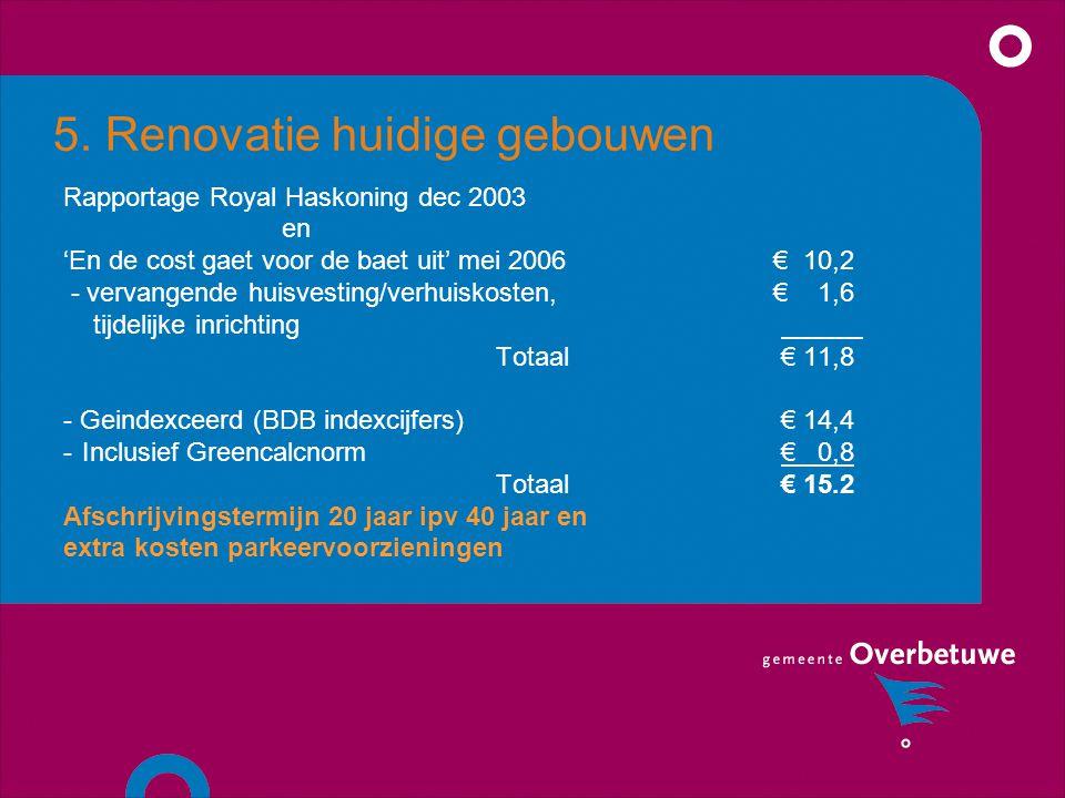 5. Renovatie huidige gebouwen Rapportage Royal Haskoning dec 2003 en 'En de cost gaet voor de baet uit' mei 2006 € 10,2 - vervangende huisvesting/verh