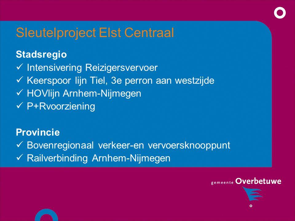 Sleutelproject Elst Centraal Stadsregio Intensivering Reizigersvervoer Keerspoor lijn Tiel, 3e perron aan westzijde HOVlijn Arnhem-Nijmegen P+Rvoorziening Provincie Bovenregionaal verkeer-en vervoersknooppunt Railverbinding Arnhem-Nijmegen