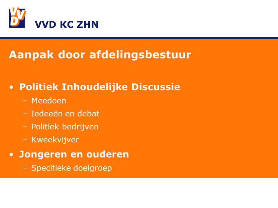 VVD KC ZHN Aanpak door afdelingsbestuur Politiek Inhoudelijke Discussie –Meedoen –Iedeeën en debat –Politiek bedrijven –Kweekvijver Jongeren en ouderen –Specifieke doelgroep