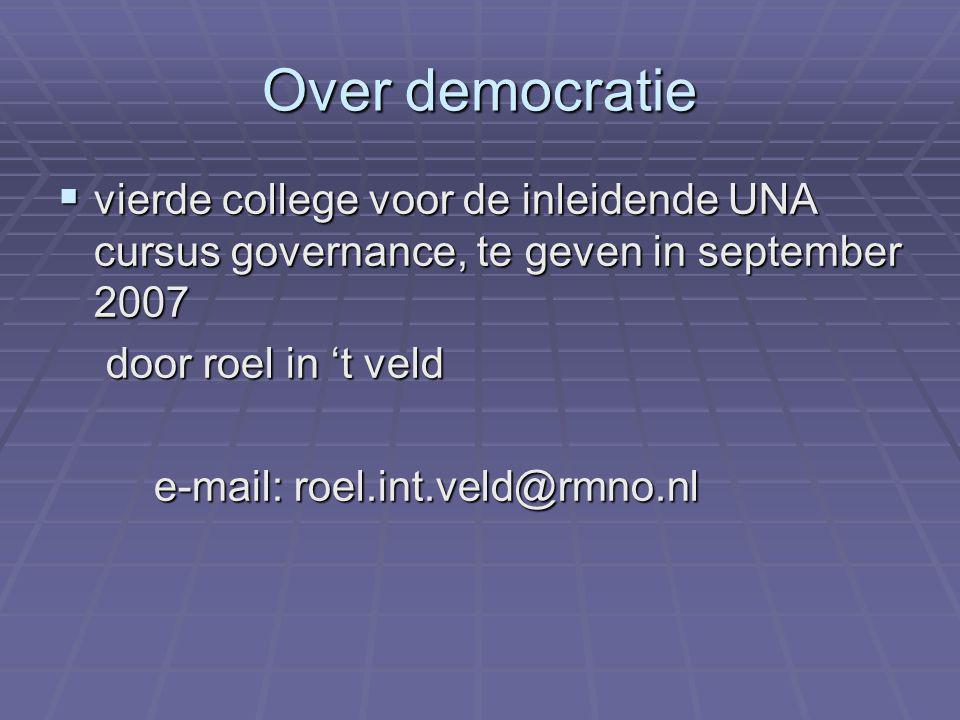 Over democratie  vierde college voor de inleidende UNA cursus governance, te geven in september 2007 door roel in 't veld door roel in 't veld e-mail: roel.int.veld@rmno.nl
