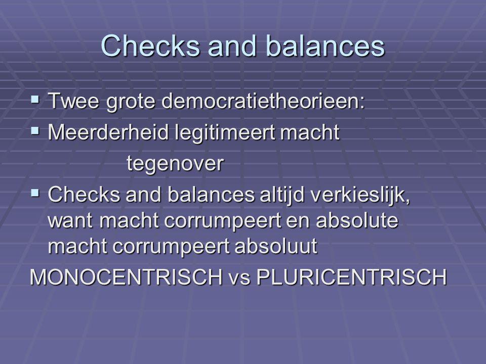 Checks and balances  Twee grote democratietheorieen:  Meerderheid legitimeert macht tegenover  Checks and balances altijd verkieslijk, want macht corrumpeert en absolute macht corrumpeert absoluut MONOCENTRISCH vs PLURICENTRISCH