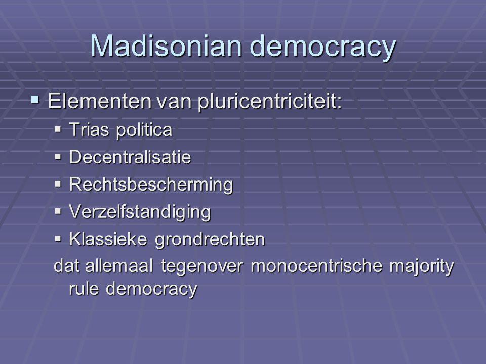 Madisonian democracy  Elementen van pluricentriciteit:  Trias politica  Decentralisatie  Rechtsbescherming  Verzelfstandiging  Klassieke grondrechten dat allemaal tegenover monocentrische majority rule democracy