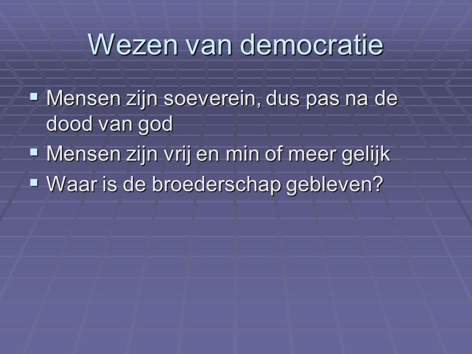 Wezen van democratie  Mensen zijn soeverein, dus pas na de dood van god  Mensen zijn vrij en min of meer gelijk  Waar is de broederschap gebleven