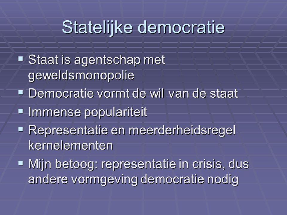 Statelijke democratie  Staat is agentschap met geweldsmonopolie  Democratie vormt de wil van de staat  Immense populariteit  Representatie en meerderheidsregel kernelementen  Mijn betoog: representatie in crisis, dus andere vormgeving democratie nodig