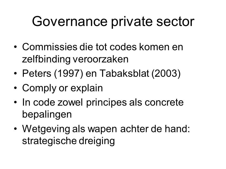 Governance private sector Commissies die tot codes komen en zelfbinding veroorzaken Peters (1997) en Tabaksblat (2003) Comply or explain In code zowel