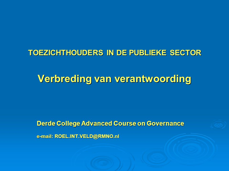 TOEZICHTHOUDERS IN DE PUBLIEKE SECTOR Verbreding van verantwoording Derde College Advanced Course on Governance e-mail: ROEL.INT.VELD@RMNO.nl