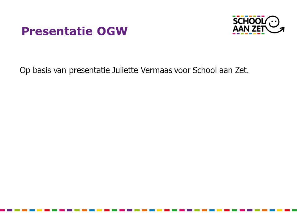 Presentatie OGW Op basis van presentatie Juliette Vermaas voor School aan Zet.