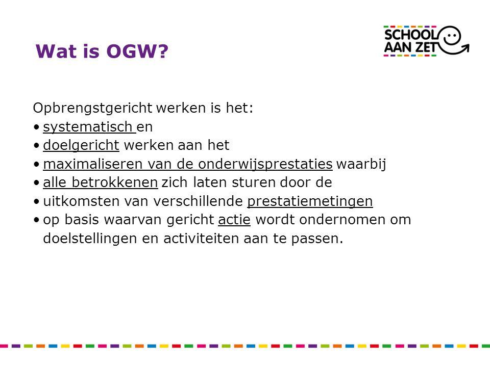 Wat is OGW? Opbrengstgericht werken is het: systematisch en doelgericht werken aan het maximaliseren van de onderwijsprestaties waarbij alle betrokken