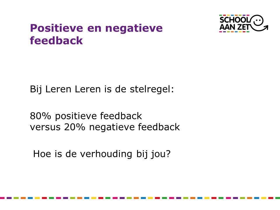 Positieve en negatieve feedback Bij Leren Leren is de stelregel: 80% positieve feedback versus 20% negatieve feedback Hoe is de verhouding bij jou?