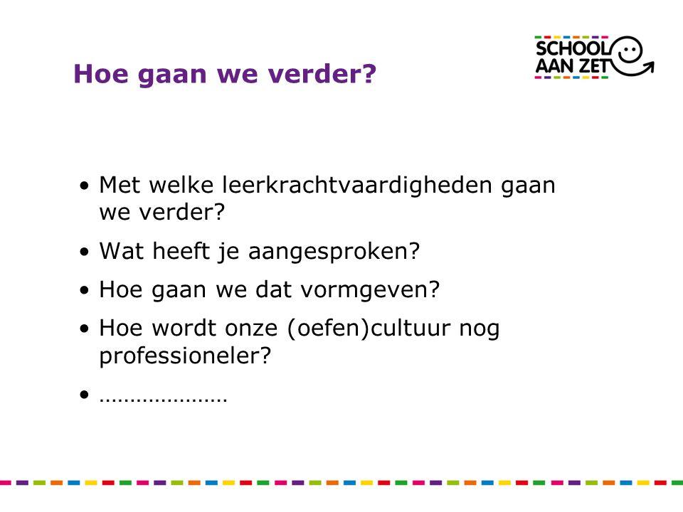 Hoe gaan we verder? Met welke leerkrachtvaardigheden gaan we verder? Wat heeft je aangesproken? Hoe gaan we dat vormgeven? Hoe wordt onze (oefen)cultu