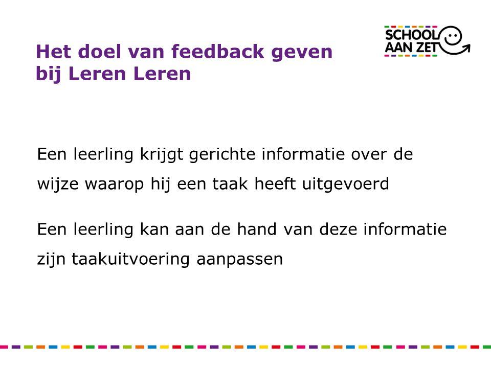 Het doel van feedback geven bij Leren Leren Een leerling krijgt gerichte informatie over de wijze waarop hij een taak heeft uitgevoerd Een leerling ka