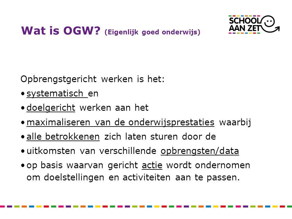 Wat is OGW? (Eigenlijk goed onderwijs) Opbrengstgericht werken is het: systematisch en doelgericht werken aan het maximaliseren van de onderwijspresta