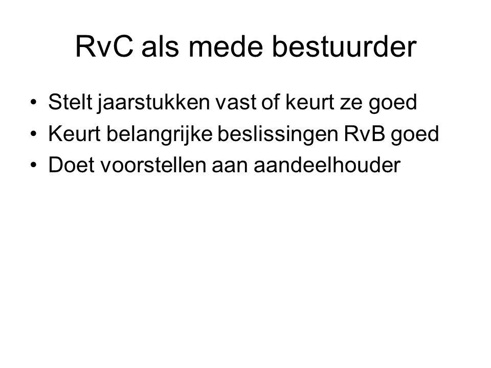 RvC als mede bestuurder Stelt jaarstukken vast of keurt ze goed Keurt belangrijke beslissingen RvB goed Doet voorstellen aan aandeelhouder