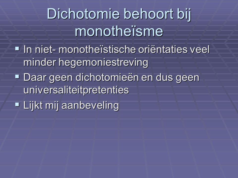 Dichotomie behoort bij monotheïsme  In niet- monotheïstische oriëntaties veel minder hegemoniestreving  Daar geen dichotomieën en dus geen universaliteitpretenties  Lijkt mij aanbeveling