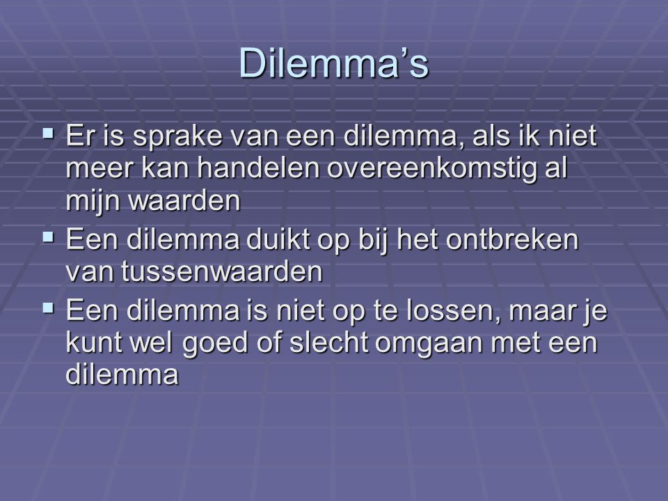 Dilemma's  Er is sprake van een dilemma, als ik niet meer kan handelen overeenkomstig al mijn waarden  Een dilemma duikt op bij het ontbreken van tussenwaarden  Een dilemma is niet op te lossen, maar je kunt wel goed of slecht omgaan met een dilemma