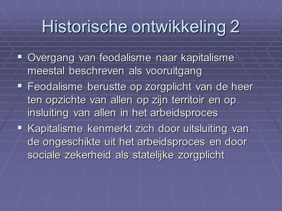 Historische ontwikkeling 2  Overgang van feodalisme naar kapitalisme meestal beschreven als vooruitgang  Feodalisme berustte op zorgplicht van de heer ten opzichte van allen op zijn territoir en op insluiting van allen in het arbeidsproces  Kapitalisme kenmerkt zich door uitsluiting van de ongeschikte uit het arbeidsproces en door sociale zekerheid als statelijke zorgplicht