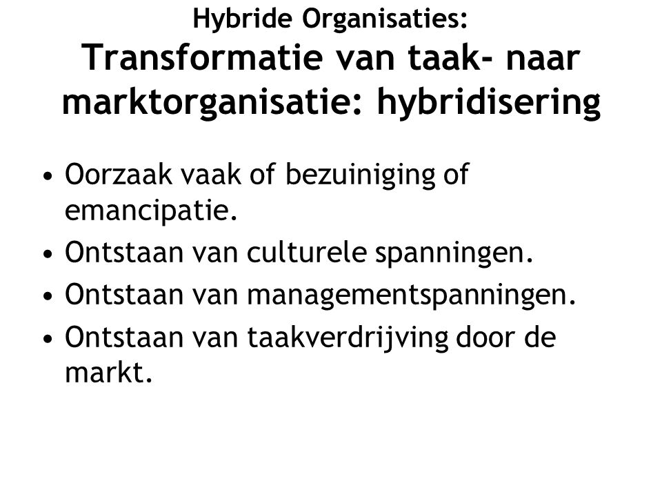 Hybride Organisaties: Transformatie van taak- naar marktorganisatie: hybridisering Oorzaak vaak of bezuiniging of emancipatie.