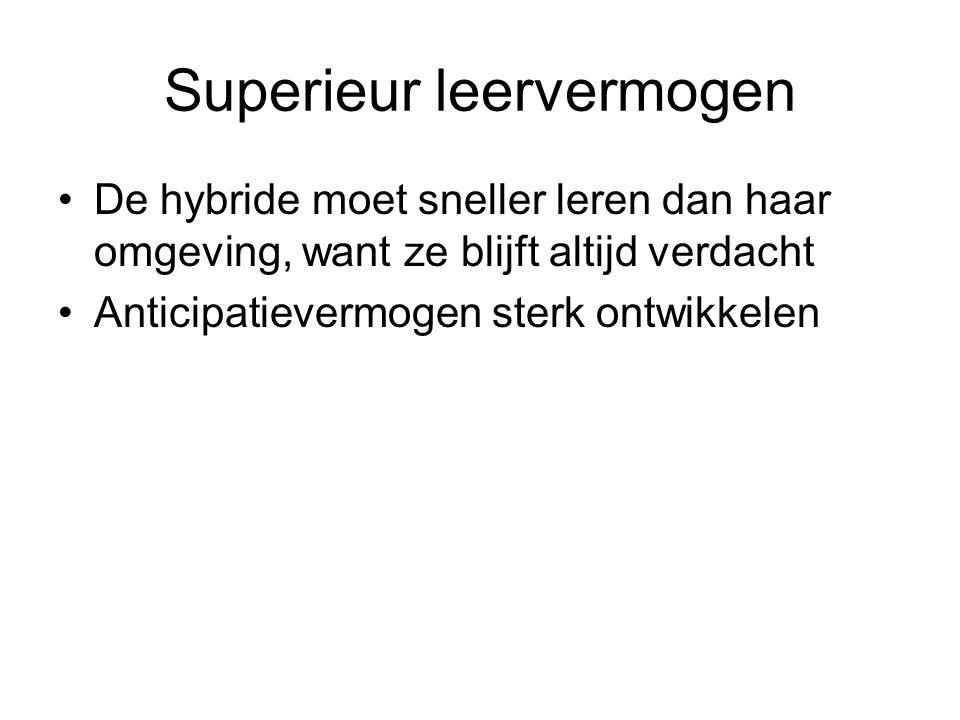 Superieur leervermogen De hybride moet sneller leren dan haar omgeving, want ze blijft altijd verdacht Anticipatievermogen sterk ontwikkelen