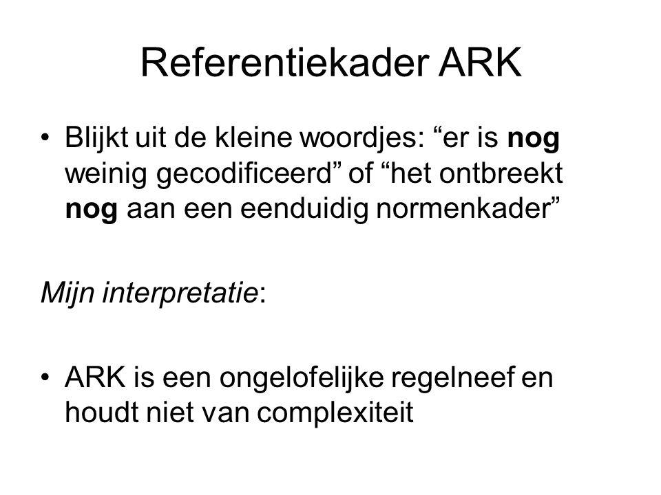 Referentiekader ARK Blijkt uit de kleine woordjes: er is nog weinig gecodificeerd of het ontbreekt nog aan een eenduidig normenkader Mijn interpretatie: ARK is een ongelofelijke regelneef en houdt niet van complexiteit