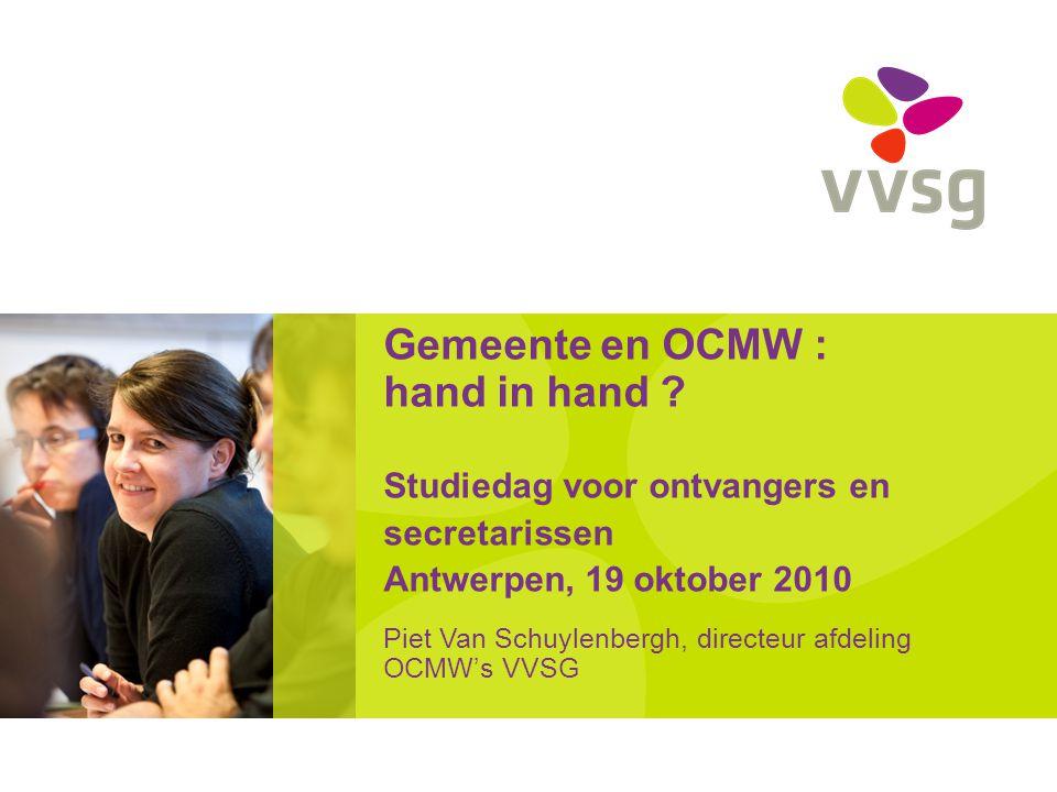 Gemeente en OCMW : hand in hand ? Studiedag voor ontvangers en secretarissen Antwerpen, 19 oktober 2010 Piet Van Schuylenbergh, directeur afdeling OCM