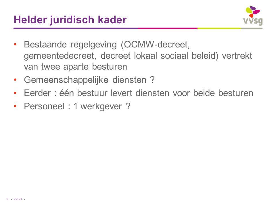 VVSG - Helder juridisch kader Bestaande regelgeving (OCMW-decreet, gemeentedecreet, decreet lokaal sociaal beleid) vertrekt van twee aparte besturen G