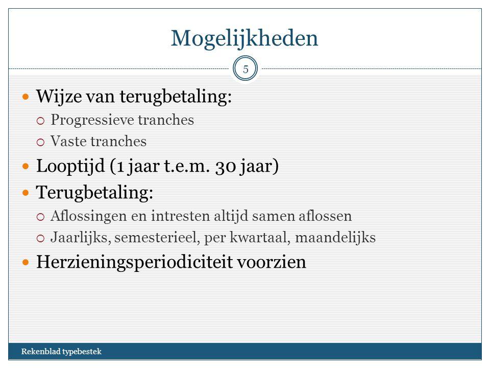 Mogelijkheden Rekenblad typebestek 5 Wijze van terugbetaling:  Progressieve tranches  Vaste tranches Looptijd (1 jaar t.e.m.