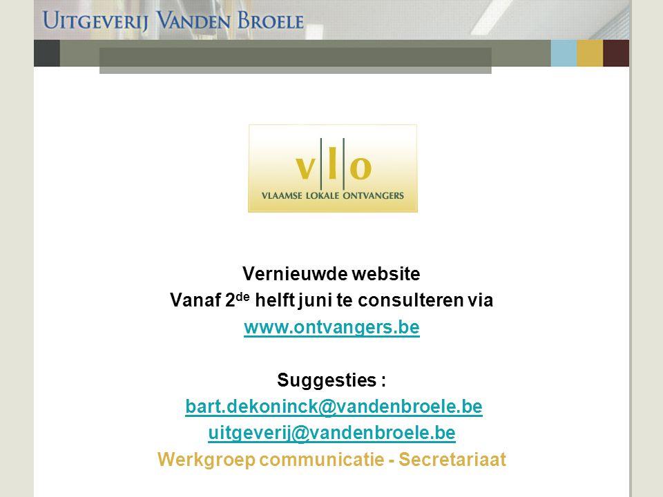 Vernieuwde website Vanaf 2 de helft juni te consulteren via www.ontvangers.be Suggesties : bart.dekoninck@vandenbroele.be uitgeverij@vandenbroele.be Werkgroep communicatie - Secretariaat
