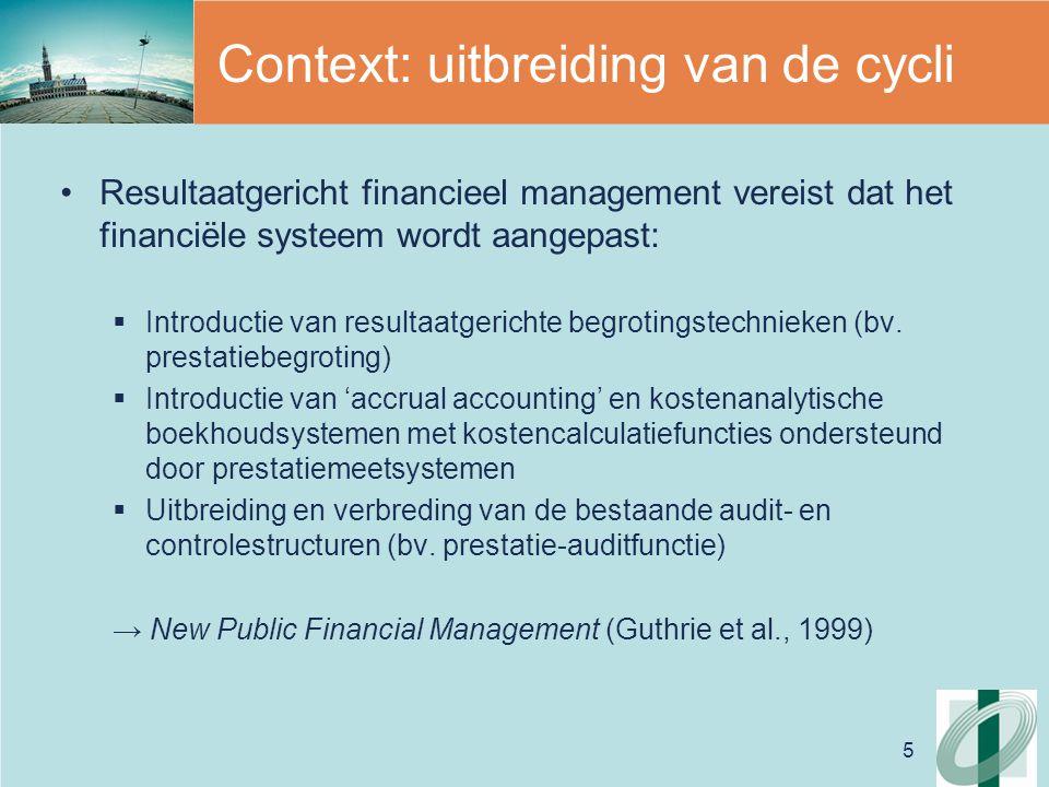 6 Context: uitbreiding van de cycli Resultaatgericht financieel management vergt een antwoord op de vraagstelling:  Naar de vereiste functies van het financiële systeem  Naar de vereiste informatiewaarde van 'financiële documenten'  Naar de vereiste formaten/structuren van de verschillende componenten van de financiële cyclus (begroting, boekhouding, audit)  Naar de betrokken actoren en hun rol in het moderniseringsproces (in het bijzonder naar de rol van de ontvanger)