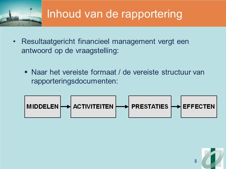 8 Inhoud van de rapportering Resultaatgericht financieel management vergt een antwoord op de vraagstelling:  Naar het vereiste formaat / de vereiste structuur van rapporteringsdocumenten: