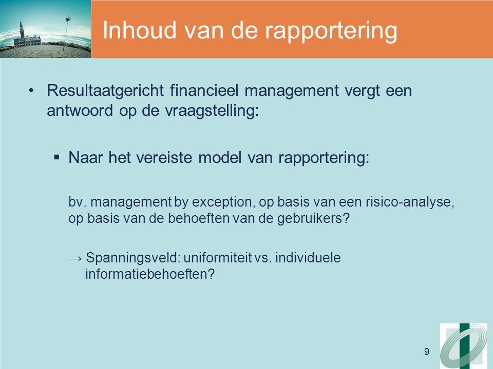 9 Inhoud van de rapportering Resultaatgericht financieel management vergt een antwoord op de vraagstelling:  Naar het vereiste model van rapportering: bv.