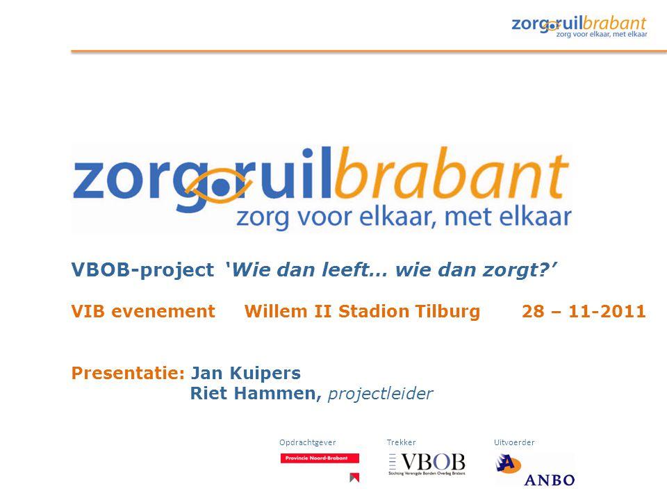 VBOB-project 'Wie dan leeft… wie dan zorgt?' VIB evenement Willem II Stadion Tilburg 28 – 11-2011 Presentatie: Jan Kuipers Riet Hammen, projectleider