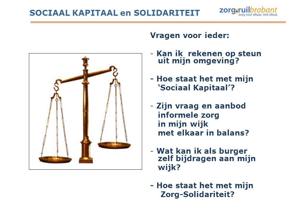 SOCIAAL KAPITAAL en SOLIDARITEIT Vragen voor ieder: - Kan ik rekenen op steun uit mijn omgeving? - Hoe staat het met mijn 'Sociaal Kapitaal'? - Zijn v