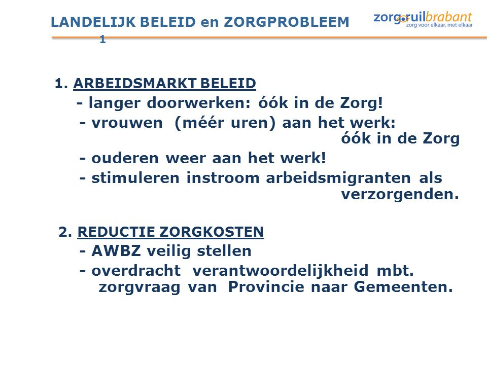 LANDELIJK BELEID en ZORGPROBLEEM 1 1. ARBEIDSMARKT BELEID - langer doorwerken: óók in de Zorg! - vrouwen (méér uren) aan het werk: óók in de Zorg - ou