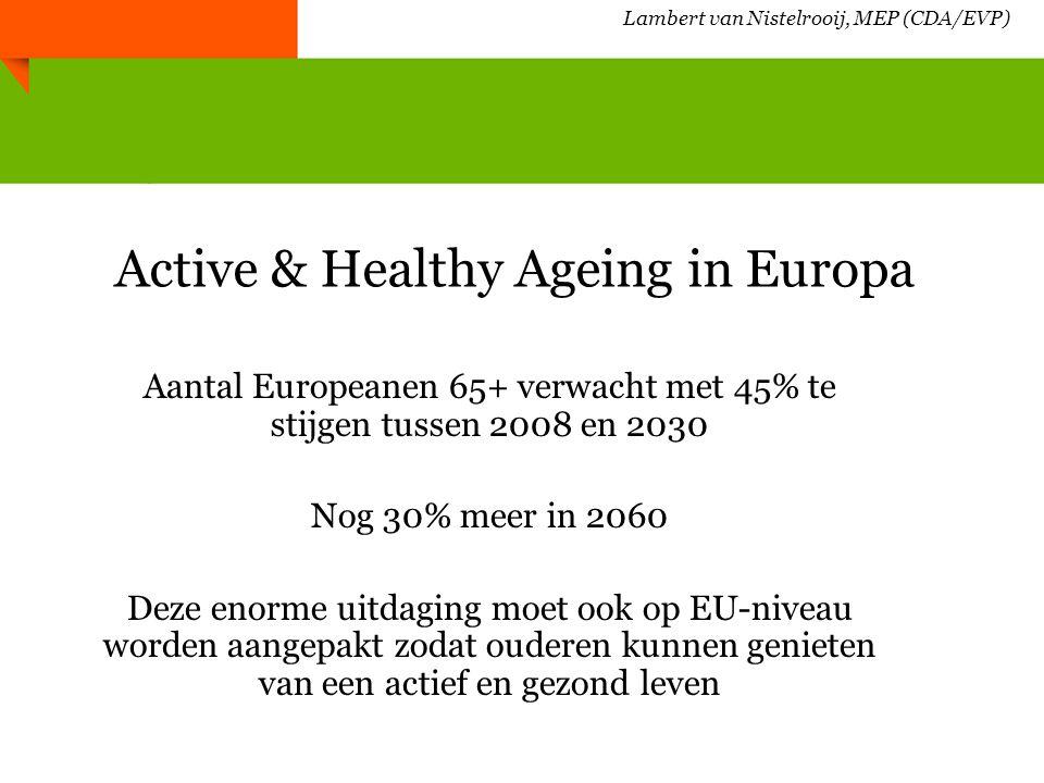 Lambert van Nistelrooij, MEP (CDA/EVP) Europese initiatieven Europese jaar 2012 voor actief ouder worden Europees Innovatiepartnerschap voor gezond en actief ouder worden (onderdeel van Innovatie Unie en Europa 2020); Doel: +2 gezonde levensjaren Europese Digitale Agenda (ICT om kwaliteit van leven te verhogen) Ambient Assited Living; September 2012: Conferentie in Eindhoven