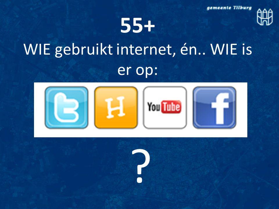 ? 55+ WIE gebruikt internet, én.. WIE is er op: