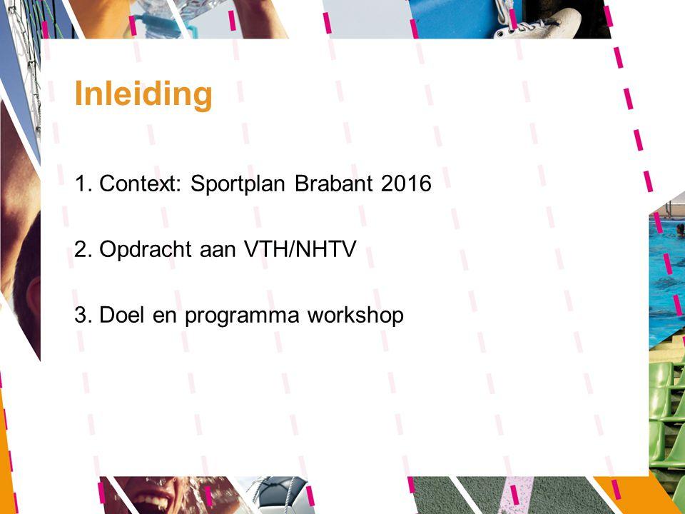 Inleiding 1. Context: Sportplan Brabant 2016 2. Opdracht aan VTH/NHTV 3. Doel en programma workshop