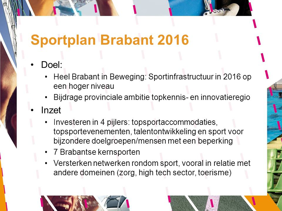 Sportplan Brabant 2016 Doel: Heel Brabant in Beweging: Sportinfrastructuur in 2016 op een hoger niveau Bijdrage provinciale ambitie topkennis- en inno