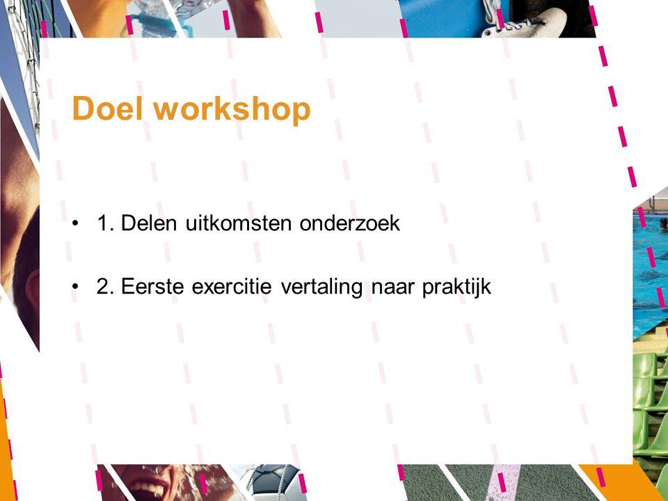 Doel workshop 1. Delen uitkomsten onderzoek 2. Eerste exercitie vertaling naar praktijk