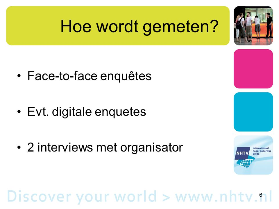 Hoe wordt gemeten Face-to-face enquêtes Evt. digitale enquetes 2 interviews met organisator 6