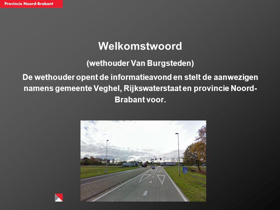 Welkomstwoord (wethouder Van Burgsteden) De wethouder opent de informatieavond en stelt de aanwezigen namens gemeente Veghel, Rijkswaterstaat en provi