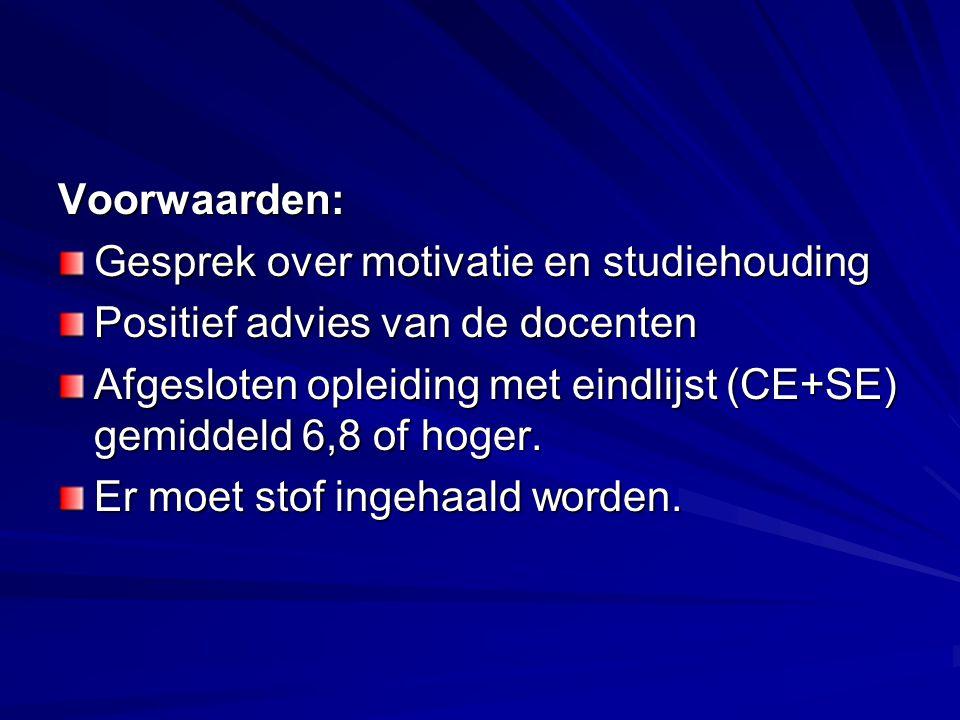 Voorwaarden: Gesprek over motivatie en studiehouding Positief advies van de docenten Afgesloten opleiding met eindlijst (CE+SE) gemiddeld 6,8 of hoger