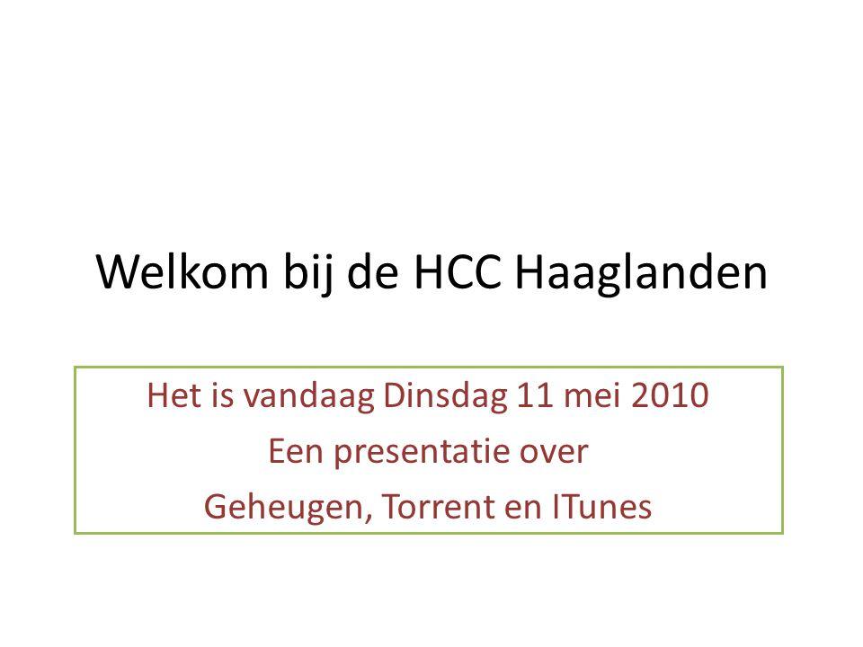 Welkom bij de HCC Haaglanden Het is vandaag Dinsdag 11 mei 2010 Een presentatie over Geheugen, Torrent en ITunes