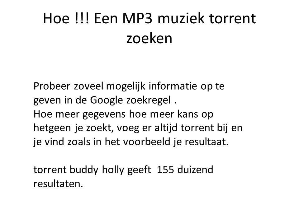 Hoe !!! Een MP3 muziek torrent zoeken Probeer zoveel mogelijk informatie op te geven in de Google zoekregel. Hoe meer gegevens hoe meer kans op hetgee