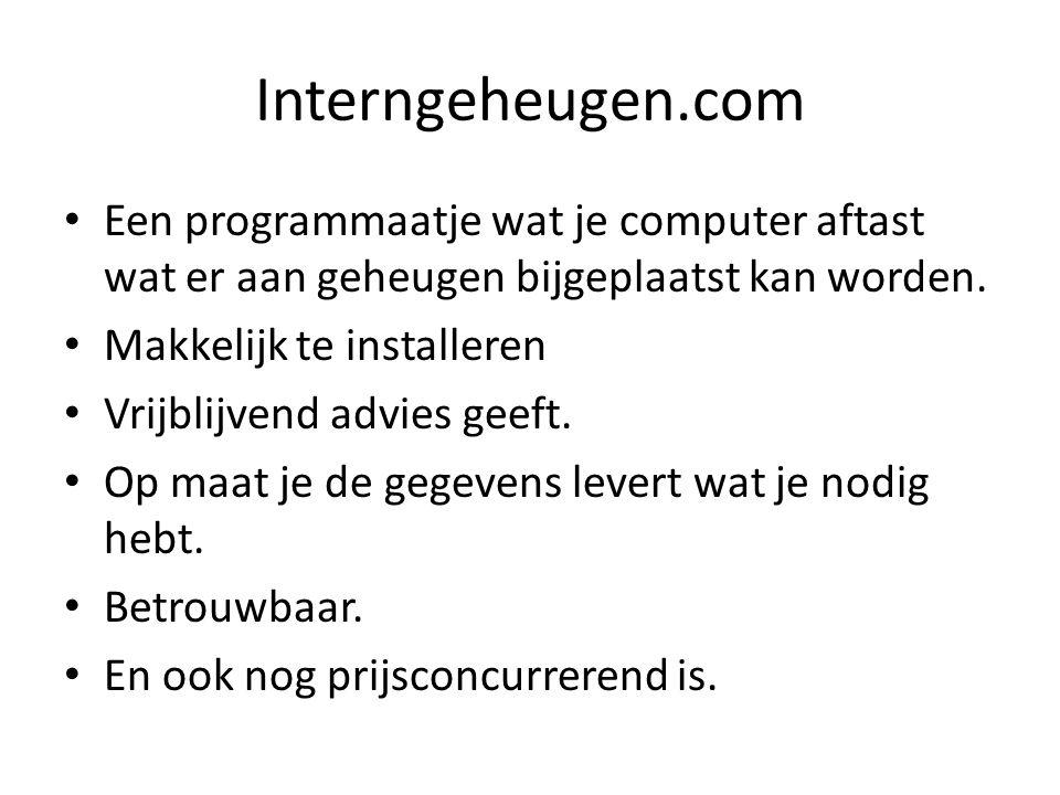 Interngeheugen.com Een programmaatje wat je computer aftast wat er aan geheugen bijgeplaatst kan worden. Makkelijk te installeren Vrijblijvend advies