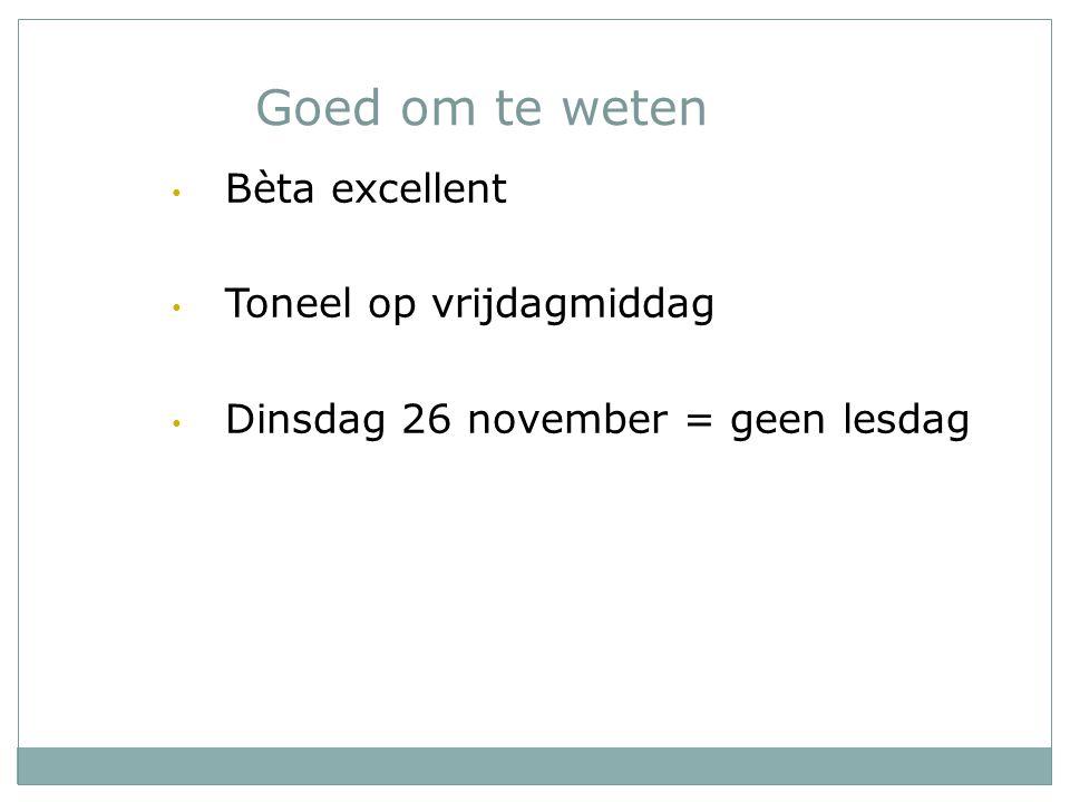 Goed om te weten Bèta excellent Toneel op vrijdagmiddag Dinsdag 26 november = geen lesdag